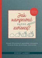 Okładka książki: Jak narysować każde zwierzę? : ponad 150 prostych sposobów rysowania krok po kroku dowolnego stworzenia