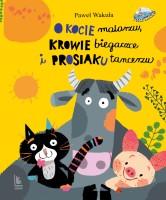 """Okładka książki """"O kocie malarzu, krowie biegaczce i prosiaku tancerzu"""""""